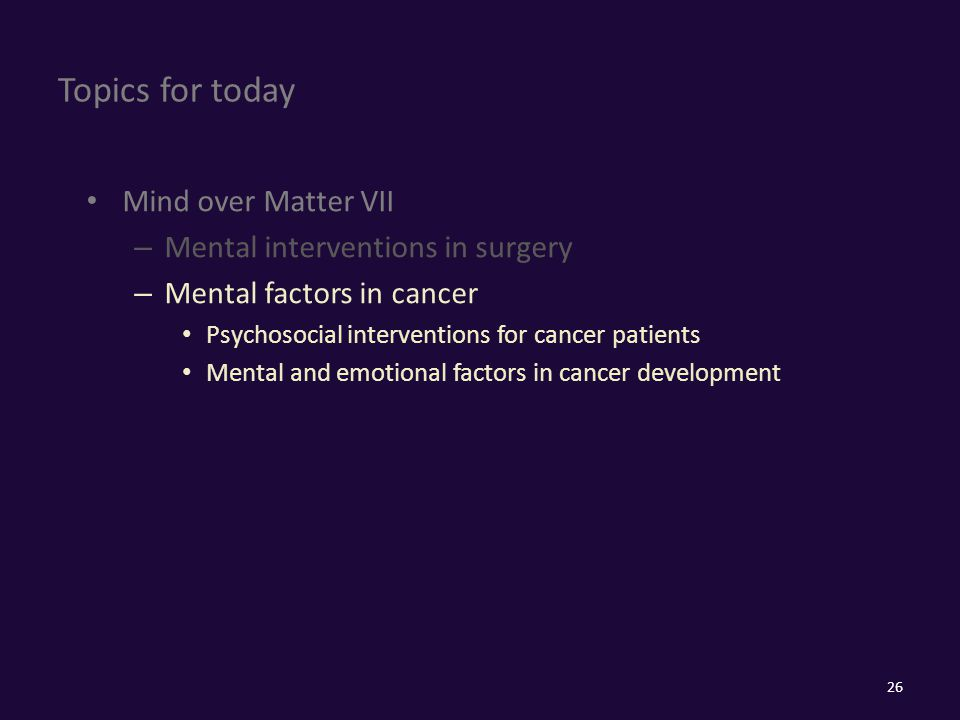 Topics for today Mind over Matter VII – Mental interventions in surgery – Mental factors in cancer Psychosocial interventions for cancer patients Mental and emotional factors in cancer development 26
