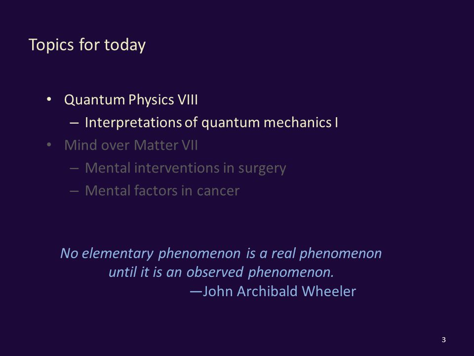 Topics for today Quantum Physics VIII – Interpretations of quantum mechanics I Mind over Matter VII – Mental interventions in surgery – Mental factors in cancer 3 No elementary phenomenon is a real phenomenon until it is an observed phenomenon.