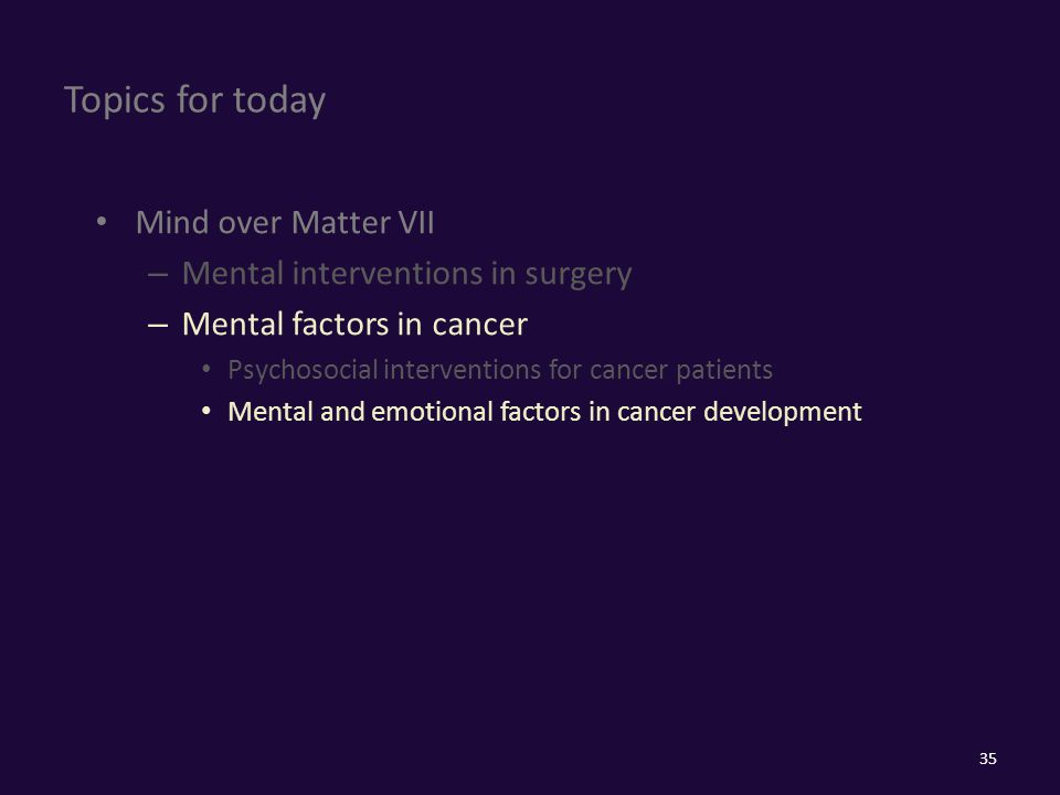 Topics for today Mind over Matter VII – Mental interventions in surgery – Mental factors in cancer Psychosocial interventions for cancer patients Mental and emotional factors in cancer development 35