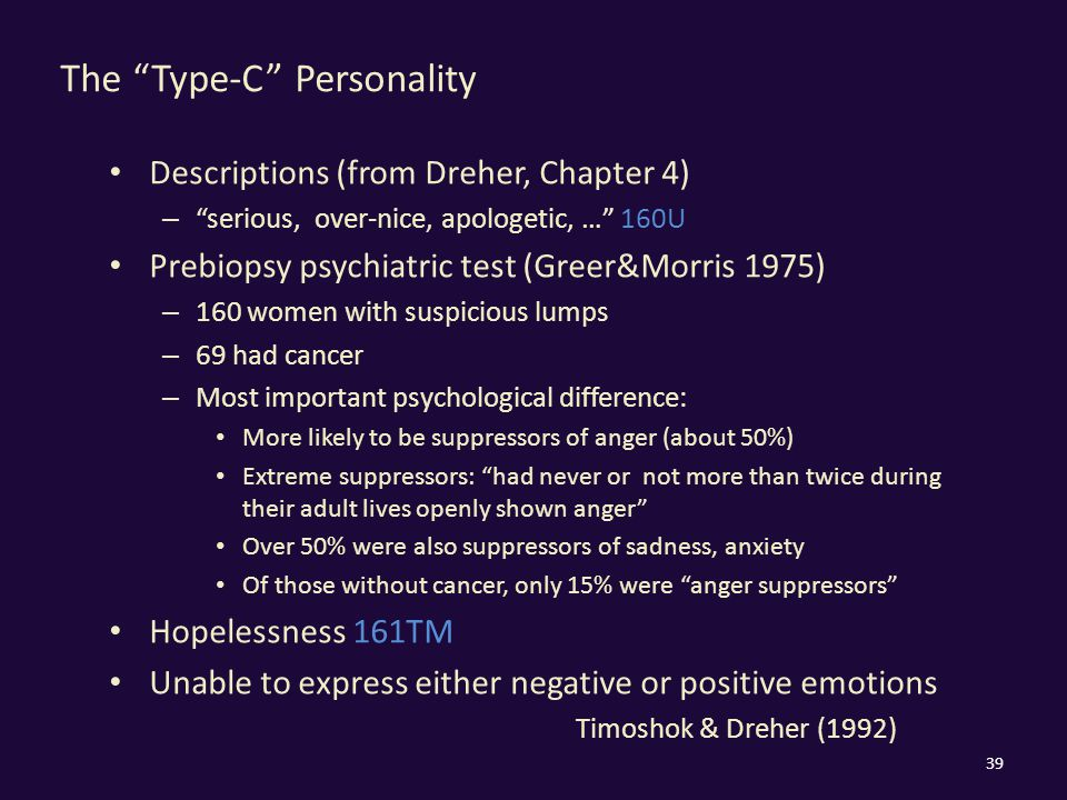 The Type-C Personality Descriptions (from Dreher, Chapter 4) – serious, over-nice, apologetic, … 160U Prebiopsy psychiatric test (Greer&Morris 1975) – 160 women with suspicious lumps – 69 had cancer – Most important psychological difference: More likely to be suppressors of anger (about 50%) Extreme suppressors: had never or not more than twice during their adult lives openly shown anger Over 50% were also suppressors of sadness, anxiety Of those without cancer, only 15% were anger suppressors Hopelessness 161TM Unable to express either negative or positive emotions Timoshok & Dreher (1992) 39
