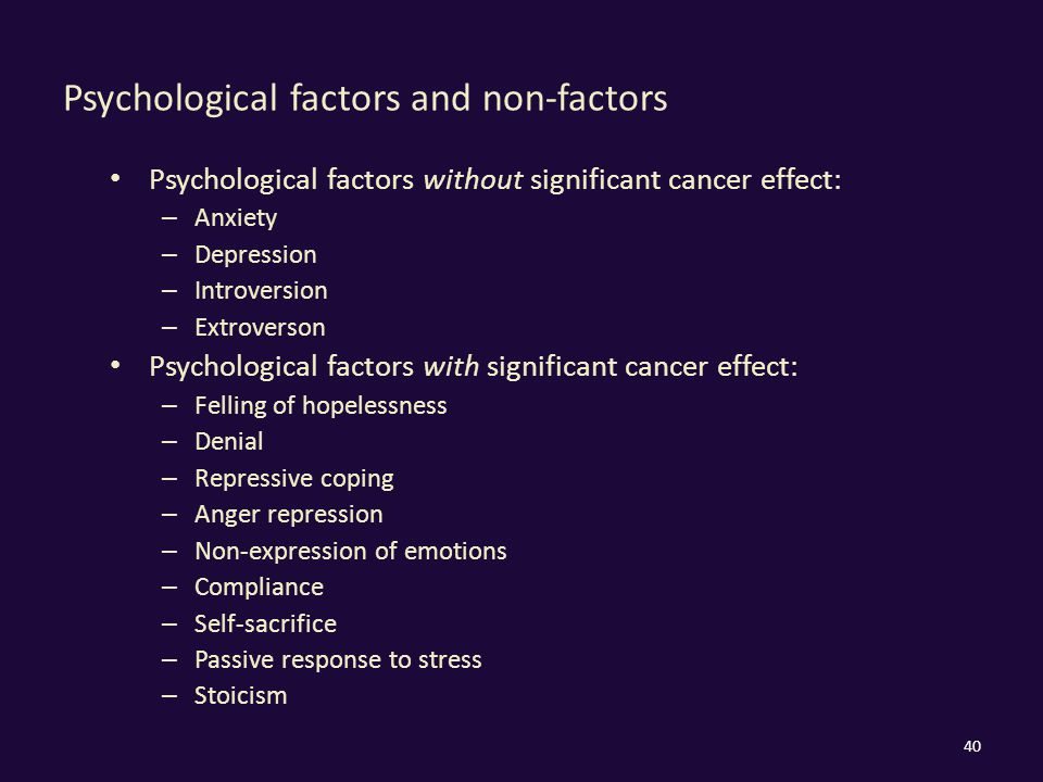 Psychological factors and non-factors Psychological factors without significant cancer effect: – Anxiety – Depression – Introversion – Extroverson Psychological factors with significant cancer effect: – Felling of hopelessness – Denial – Repressive coping – Anger repression – Non-expression of emotions – Compliance – Self-sacrifice – Passive response to stress – Stoicism 40