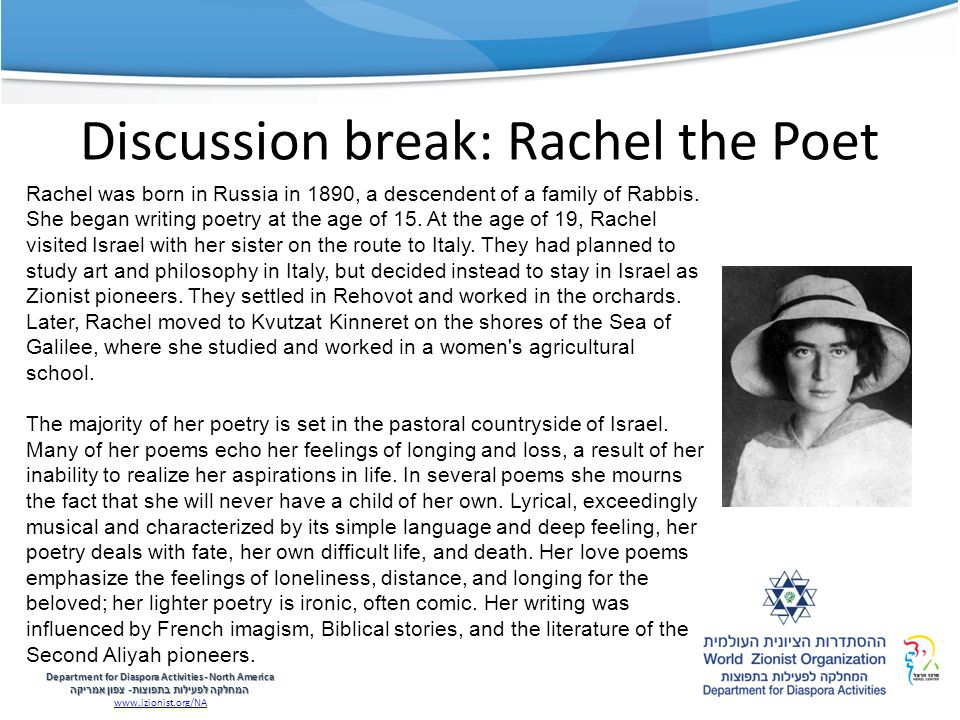 Discussion break: Rachel the Poet Department for Diaspora Activities -North America המחלקה לפעילות בתפוצות - צפון אמריקה www.izionist.org/NA Rachel was born in Russia in 1890, a descendent of a family of Rabbis.