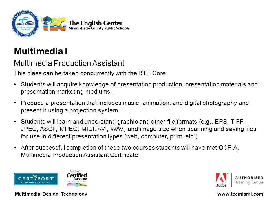 Multimedia I Multimedia Production Assistant This class can be taken concurrently with the BTE Core Students will acquire knowledge of presentation production, presentation materials and presentation marketing mediums.