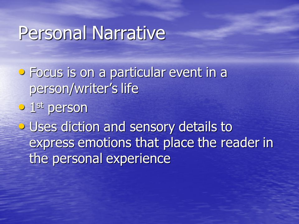 Personal Narrative Focus is on a particular event in a person/writer's life Focus is on a particular event in a person/writer's life 1 st person 1 st person Uses diction and sensory details to express emotions that place the reader in the personal experience Uses diction and sensory details to express emotions that place the reader in the personal experience
