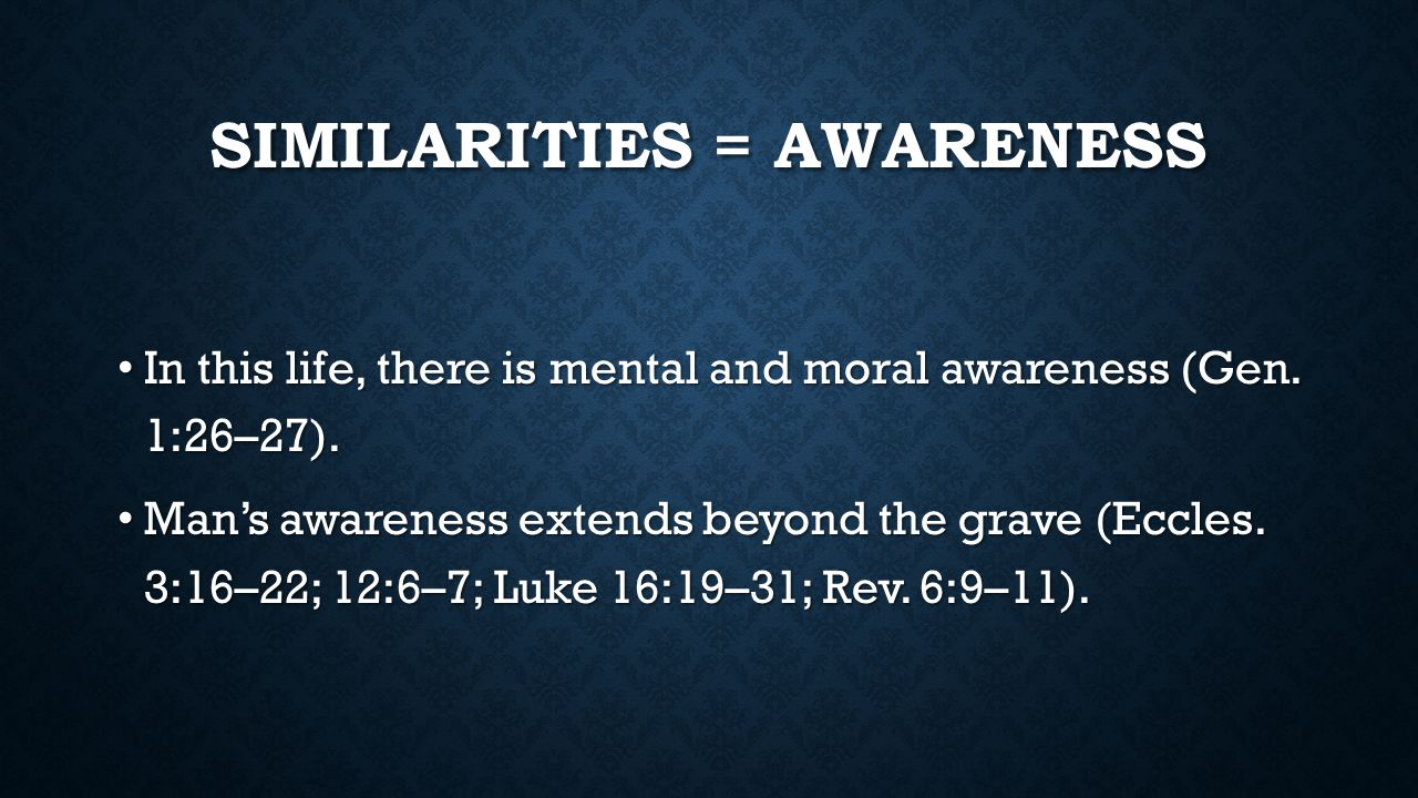 SIMILARITIES = AWARENESS In this life, there is mental and moral awareness (Gen. 1:26–27). In this life, there is mental and moral awareness (Gen. 1:2