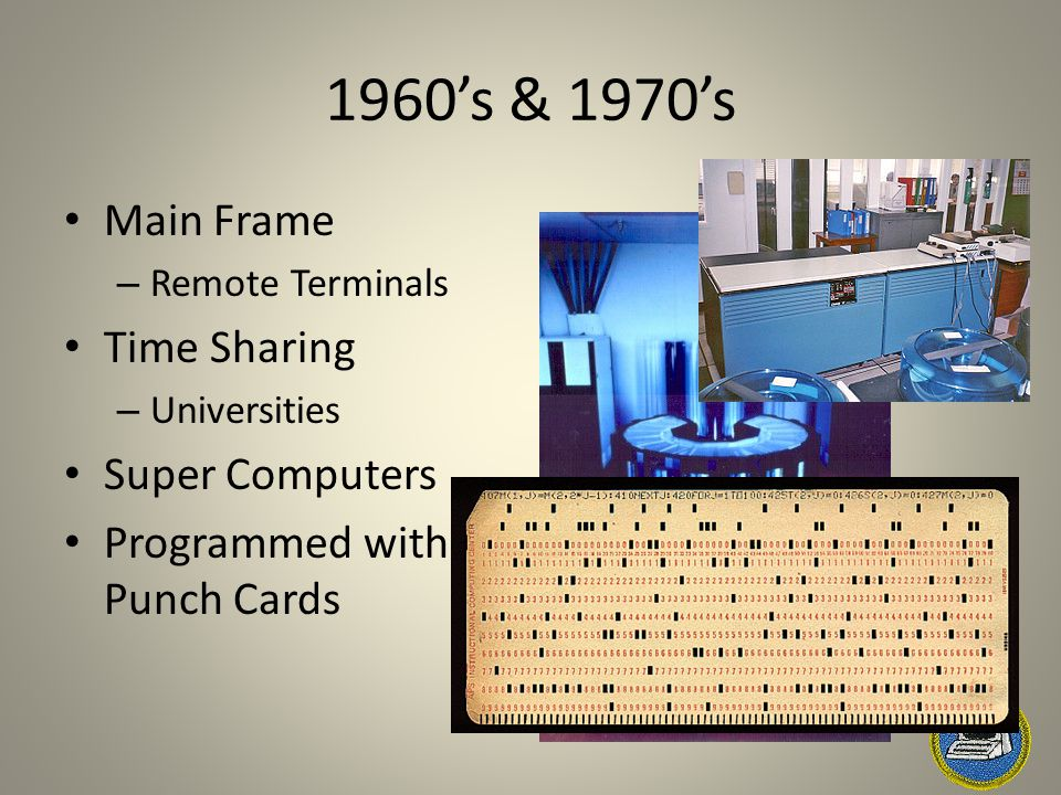 1960's & 1970's Main Frame – Remote Terminals Time Sharing – Universities Super Computers Programmed with Punch Cards