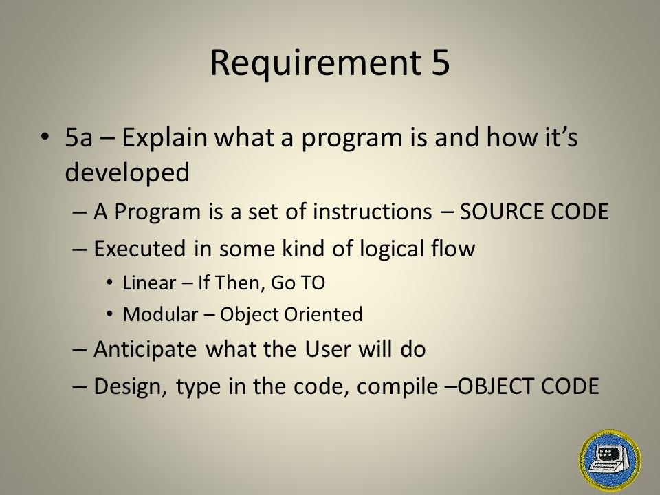 Requirement 5 5a – Explain what a program is and how it's developed – A Program is a set of instructions – SOURCE CODE – Executed in some kind of logical flow Linear – If Then, Go TO Modular – Object Oriented – Anticipate what the User will do – Design, type in the code, compile –OBJECT CODE