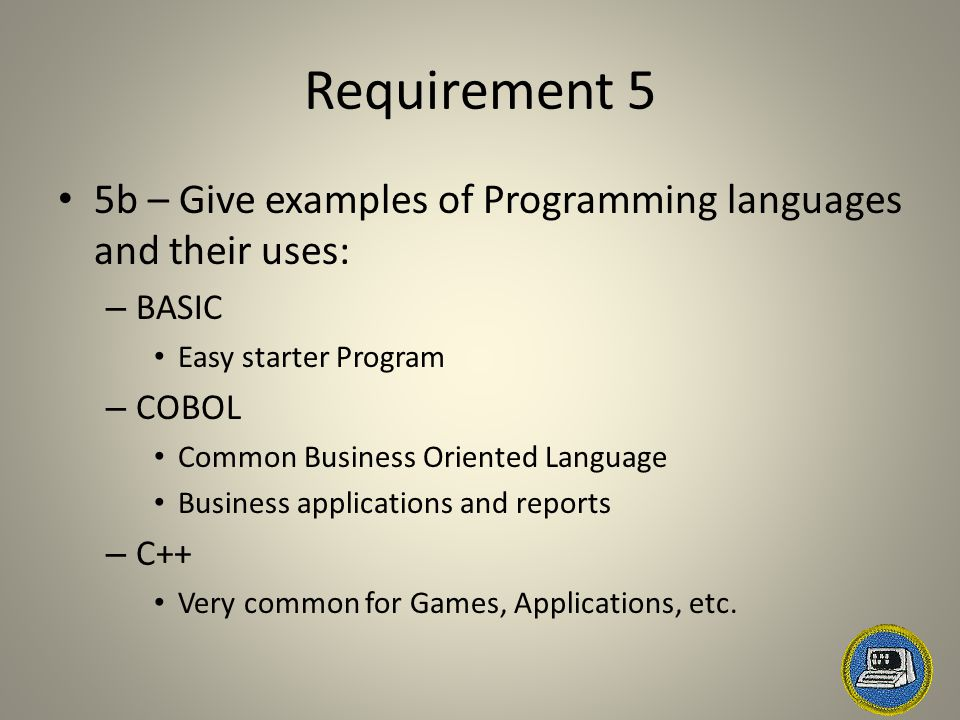Requirement 5 5b – Give examples of Programming languages and their uses: – BASIC Easy starter Program – COBOL Common Business Oriented Language Busin