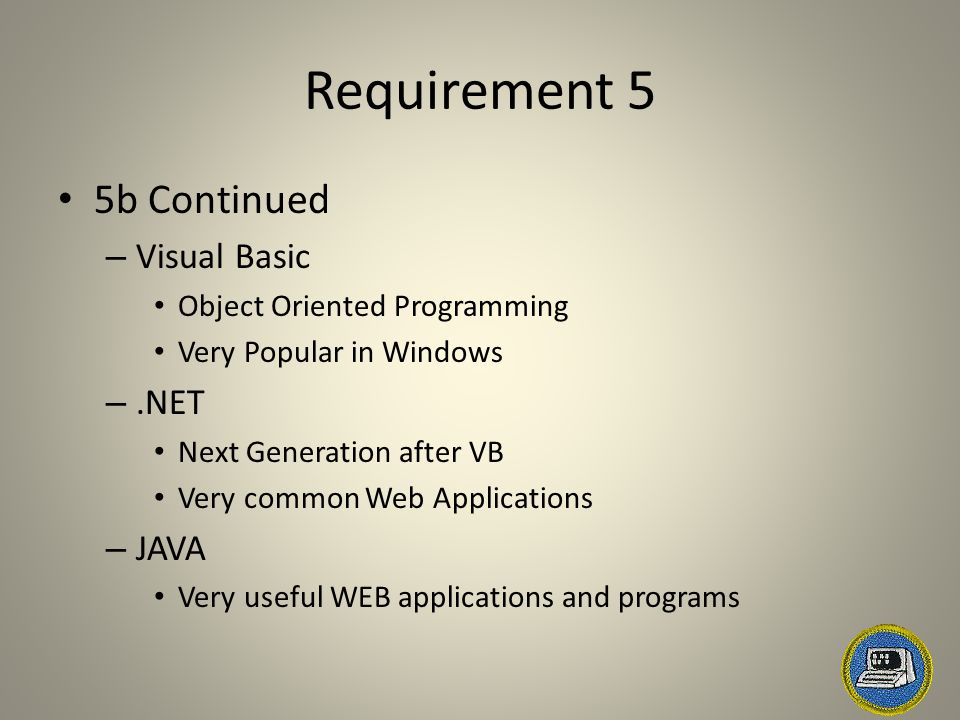 Requirement 5 5b Continued – Visual Basic Object Oriented Programming Very Popular in Windows –.NET Next Generation after VB Very common Web Applications – JAVA Very useful WEB applications and programs