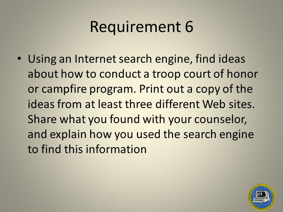 Requirement 6 Using an Internet search engine, find ideas about how to conduct a troop court of honor or campfire program. Print out a copy of the ide
