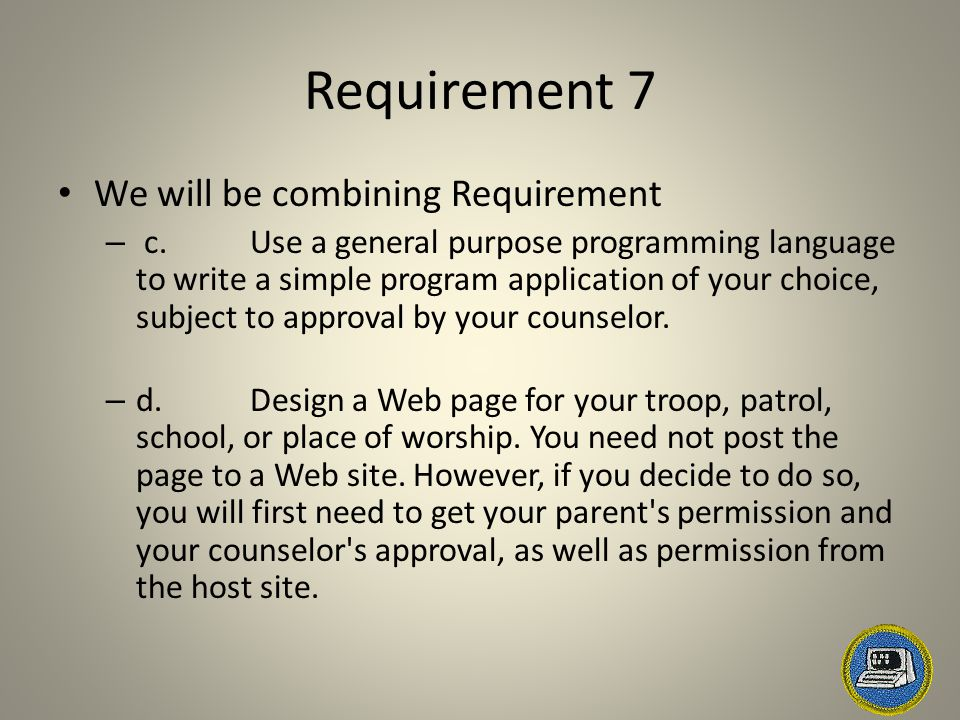 Requirement 7 We will be combining Requirement – c.Use a general purpose programming language to write a simple program application of your choice, subject to approval by your counselor.