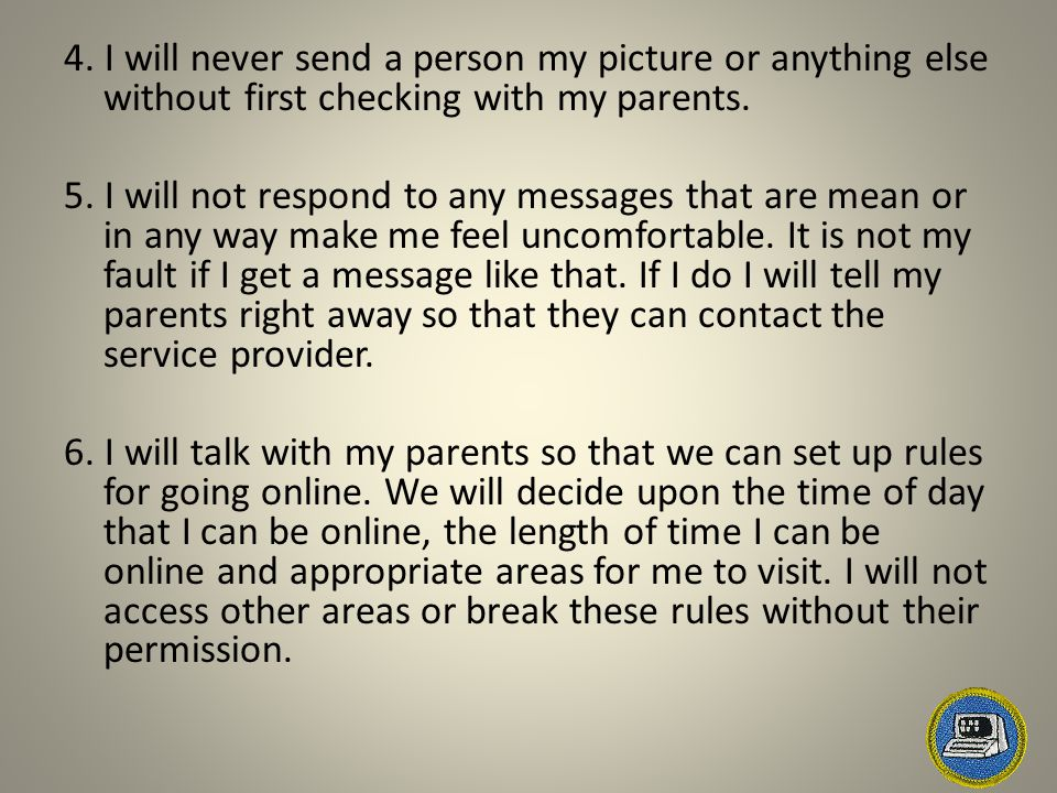 4. I will never send a person my picture or anything else without first checking with my parents.