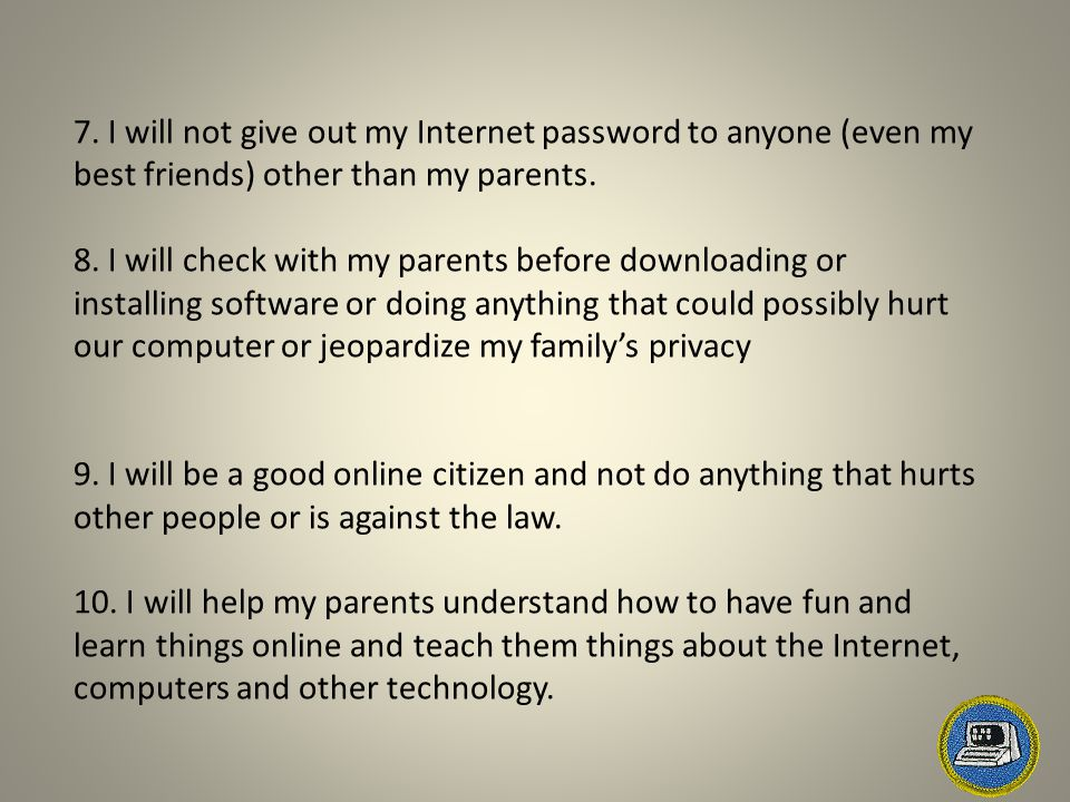 7. I will not give out my Internet password to anyone (even my best friends) other than my parents.
