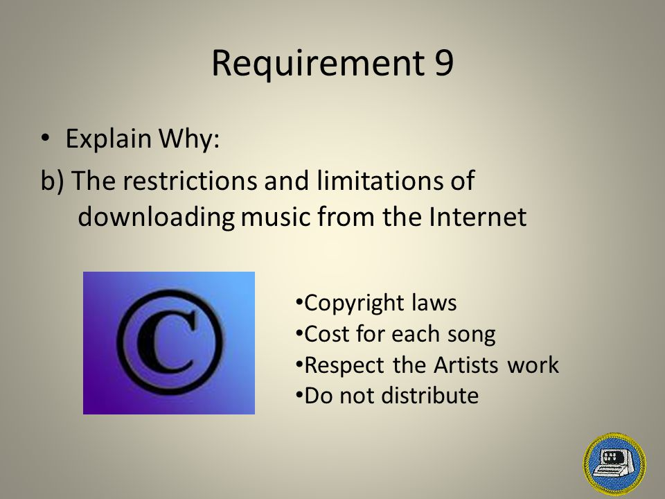 Requirement 9 Explain Why: b) The restrictions and limitations of downloading music from the Internet Copyright laws Cost for each song Respect the Ar