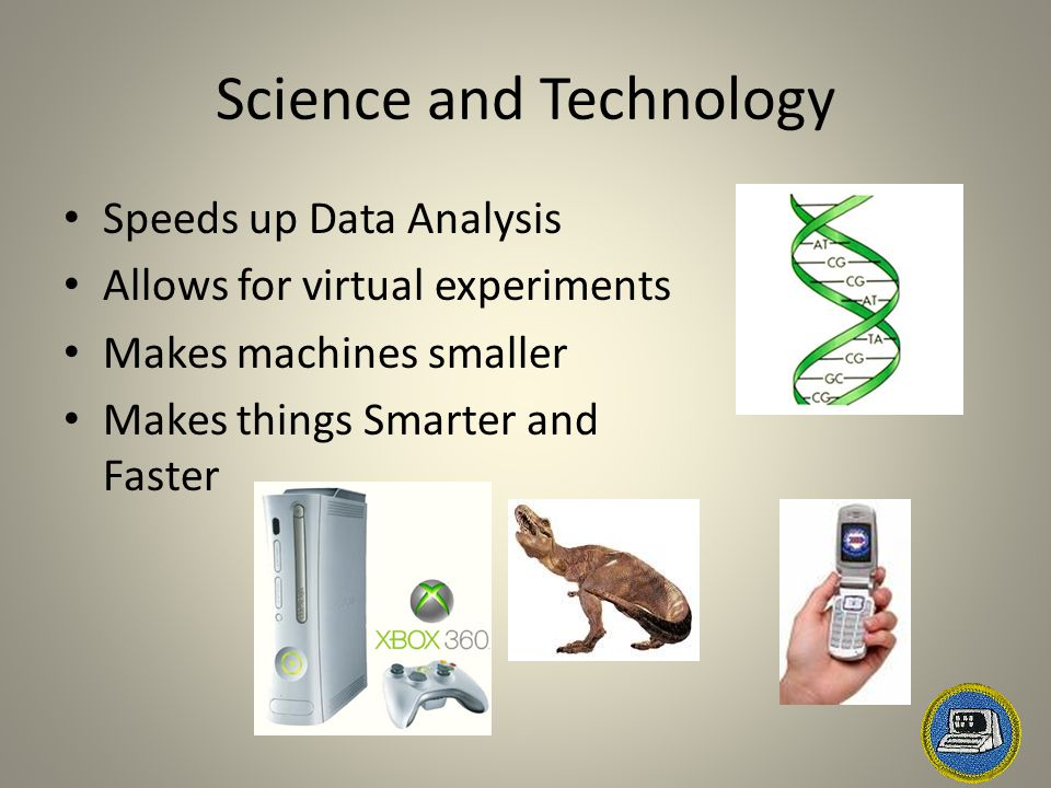 Science and Technology Speeds up Data Analysis Allows for virtual experiments Makes machines smaller Makes things Smarter and Faster