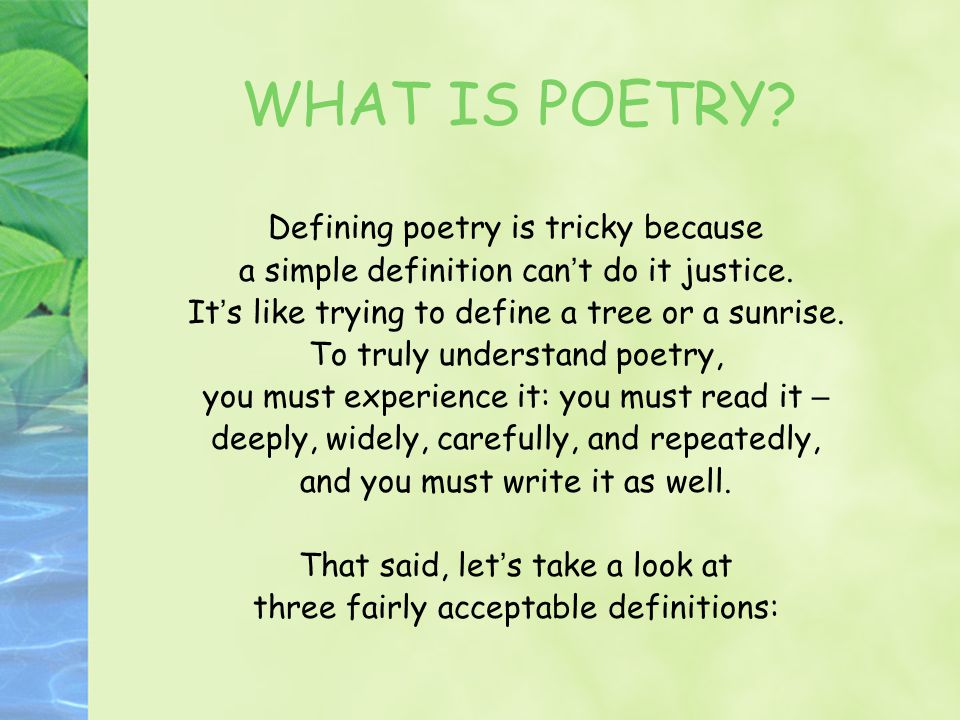 WHAT IS POETRY? Defining poetry is tricky because a simple definition can ' t do it justice. It ' s like trying to define a tree or a sunrise. To trul
