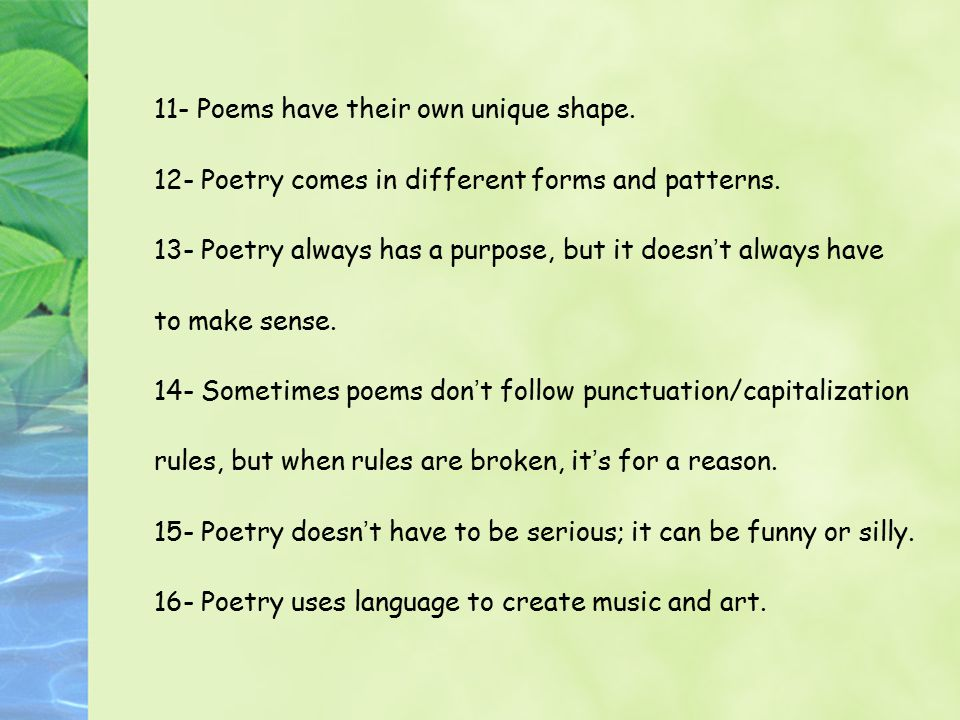 11- Poems have their own unique shape. 12- Poetry comes in different forms and patterns. 13- Poetry always has a purpose, but it doesn ' t always have