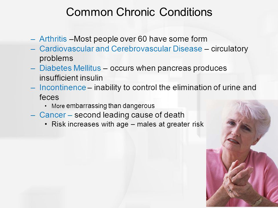 –Arthritis –Most people over 60 have some form –Cardiovascular and Cerebrovascular Disease – circulatory problems –Diabetes Mellitus – occurs when pan