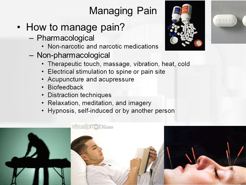 How to manage pain? –Pharmacological Non-narcotic and narcotic medications –Non-pharmacological Therapeutic touch, massage, vibration, heat, cold Elec