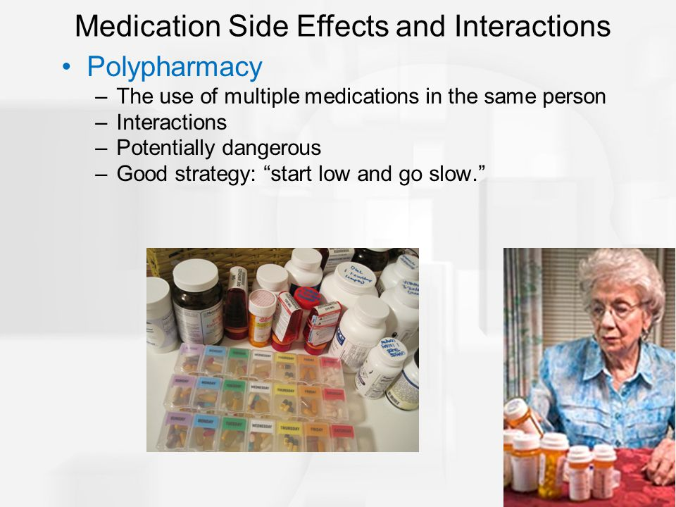 """Polypharmacy –The use of multiple medications in the same person –Interactions –Potentially dangerous –Good strategy: """"start low and go slow."""" Medicat"""