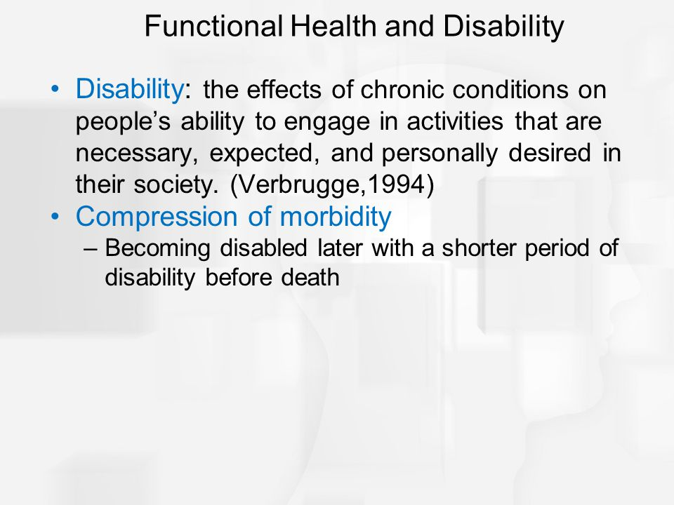 Disability: the effects of chronic conditions on people's ability to engage in activities that are necessary, expected, and personally desired in their society.