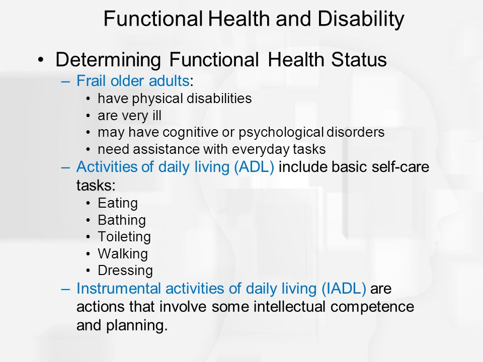 Determining Functional Health Status –Frail older adults: have physical disabilities are very ill may have cognitive or psychological disorders need assistance with everyday tasks –Activities of daily living (ADL) include basic self-care tasks: Eating Bathing Toileting Walking Dressing –Instrumental activities of daily living (IADL) are actions that involve some intellectual competence and planning.
