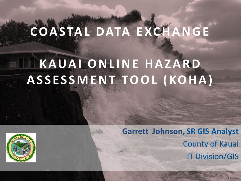 J Schneider Garrett Johnson, SR GIS Analyst County of Kauai IT Division/GIS COASTAL DATA EXCHANGE KAUAI ONLINE HAZARD ASSESSMENT TOOL (KOHA)