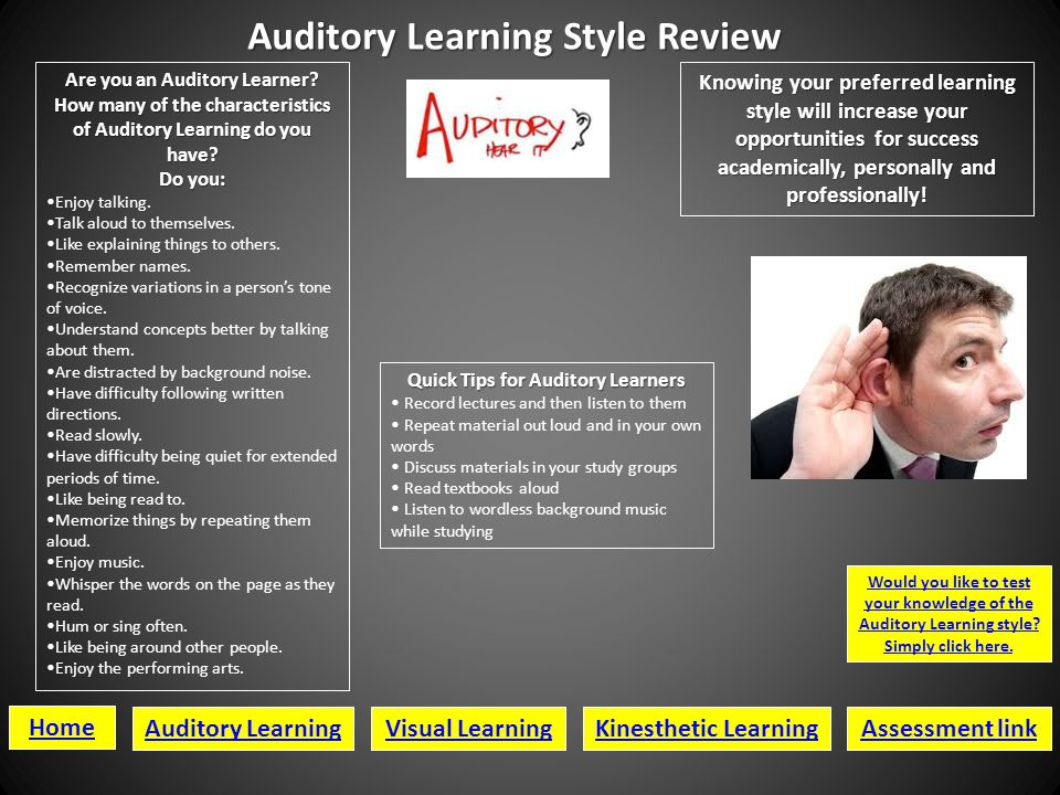 Auditory Learning Style Review Home Auditory LearningVisual LearningKinesthetic LearningAssessment link Would you like to test your knowledge of the Auditory Learning style.