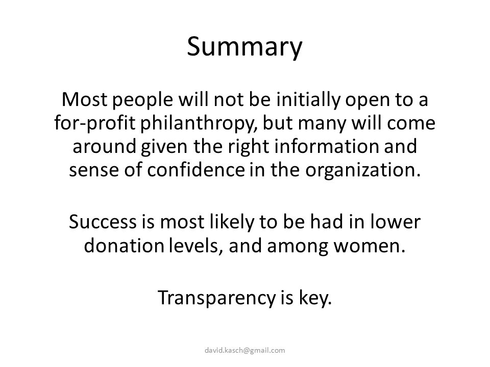 Summary Most people will not be initially open to a for-profit philanthropy, but many will come around given the right information and sense of confidence in the organization.