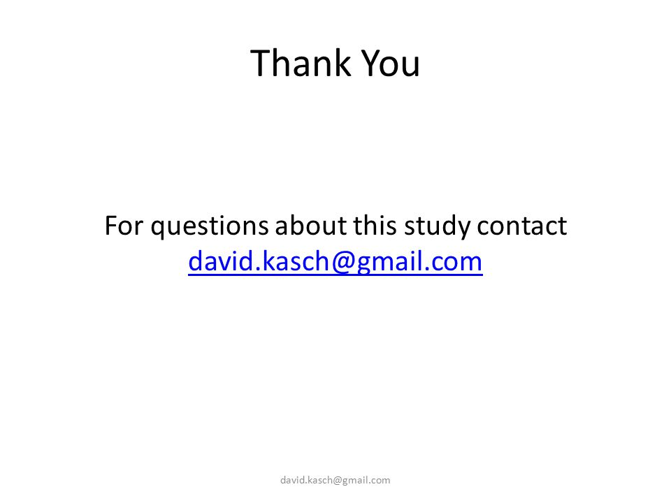 Thank You For questions about this study contact david.kasch@gmail.com david.kasch@gmail.com