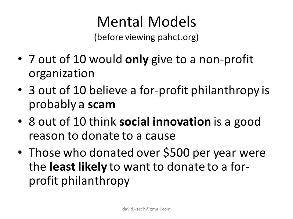 Mental Models (before viewing pahct.org) 7 out of 10 would only give to a non-profit organization 3 out of 10 believe a for-profit philanthropy is probably a scam 8 out of 10 think social innovation is a good reason to donate to a cause Those who donated over $500 per year were the least likely to want to donate to a for- profit philanthropy david.kasch@gmail.com