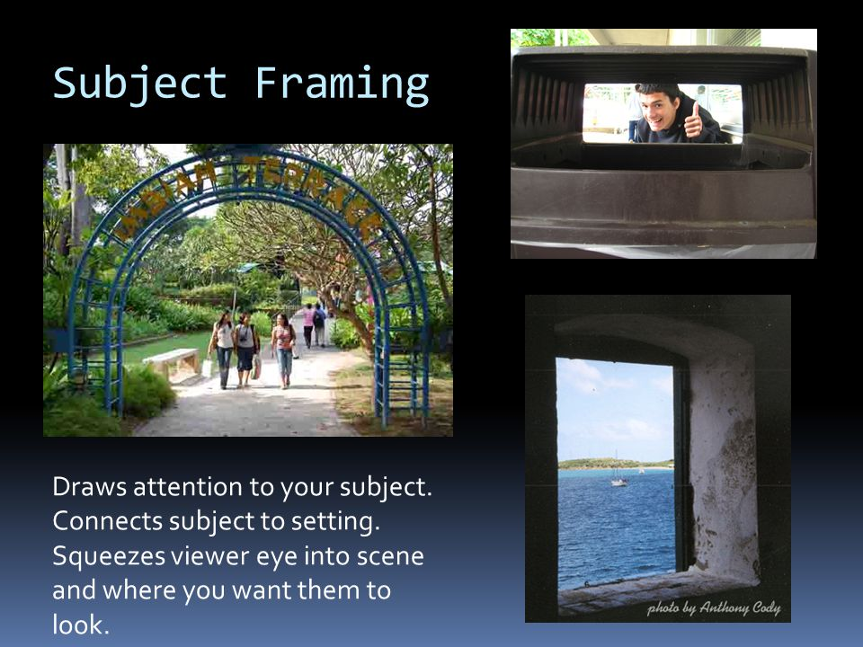Subject Framing Draws attention to your subject. Connects subject to setting. Squeezes viewer eye into scene and where you want them to look.