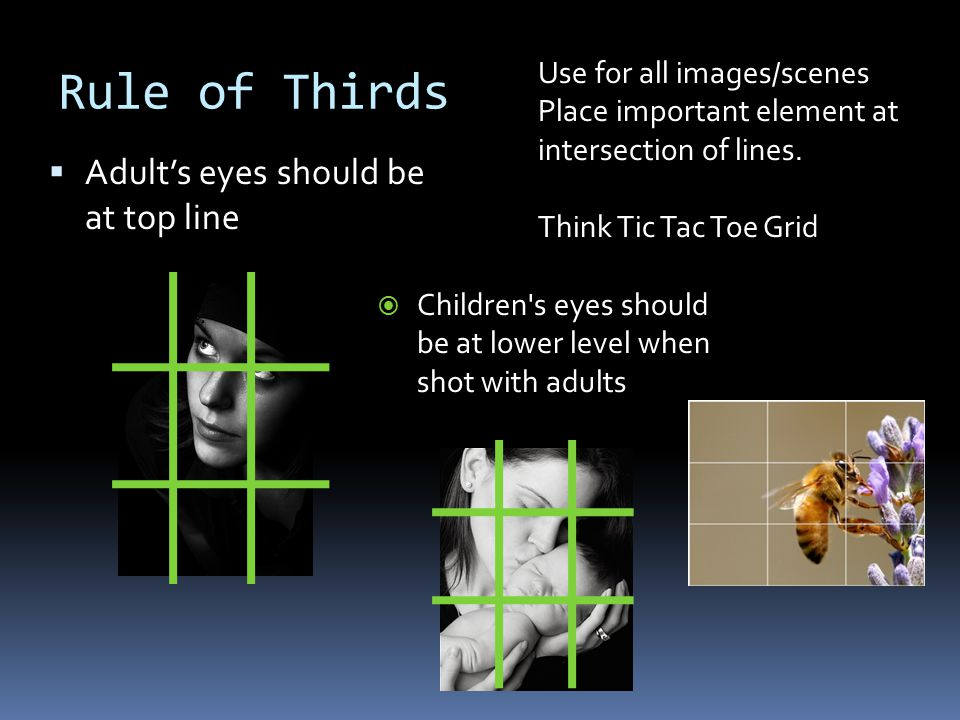 Rule of Thirds  Adult's eyes should be at top line  Children's eyes should be at lower level when shot with adults Use for all images/scenes Place i
