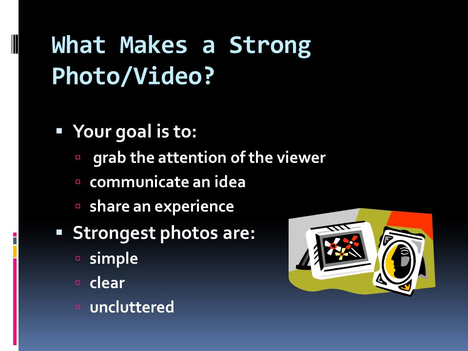 What Makes a Strong Photo/Video?  Your goal is to:  grab the attention of the viewer  communicate an idea  share an experience  Strongest photos