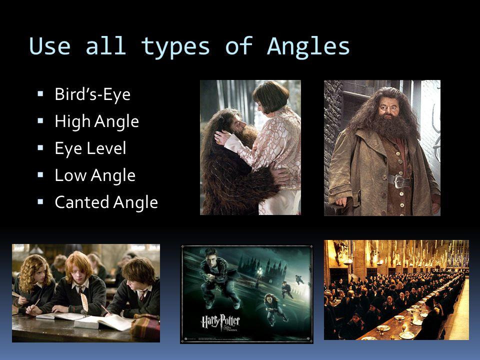 Use all types of Angles  Bird's-Eye  High Angle  Eye Level  Low Angle  Canted Angle