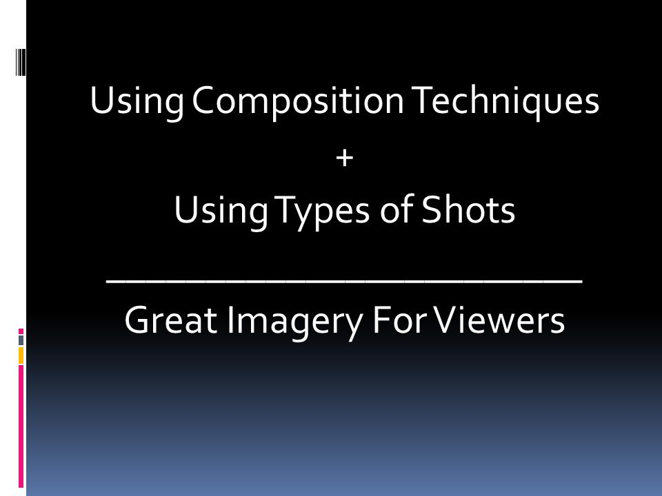 Using Composition Techniques + Using Types of Shots ________________________ Great Imagery For Viewers