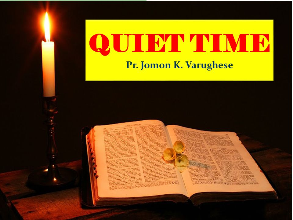 QUIET TIME Pr. Jomon K. Varughese QUIET TIME Pr. Jomon K. Varughese