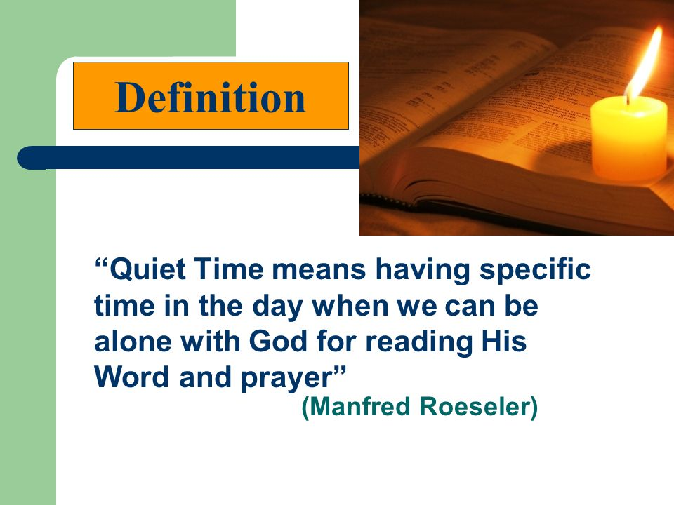 Definition (Manfred Roeseler) Quiet Time means having specific time in the day when we can be alone with God for reading His Word and prayer