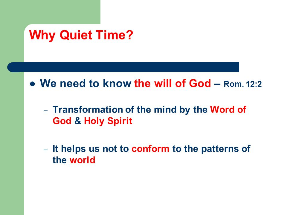 Why Quiet Time. We need to know the will of God – Rom.