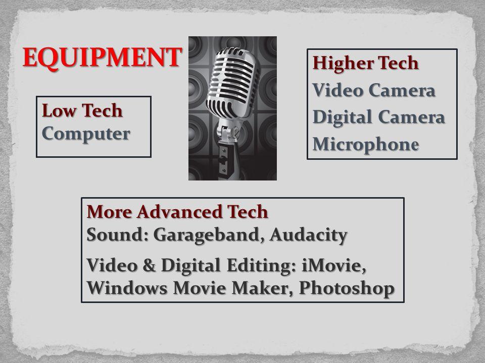 Low Tech Computer More Advanced Tech Sound: Garageband, Audacity Video & Digital Editing: iMovie, Windows Movie Maker, Photoshop Higher Tech Video Camera Digital Camera Microphon e
