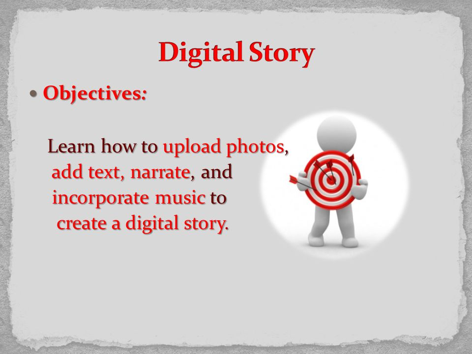 Objectives: Objectives: Learn how to upload photos, add text, narrate, and add text, narrate, and incorporate music to incorporate music to create a digital story.