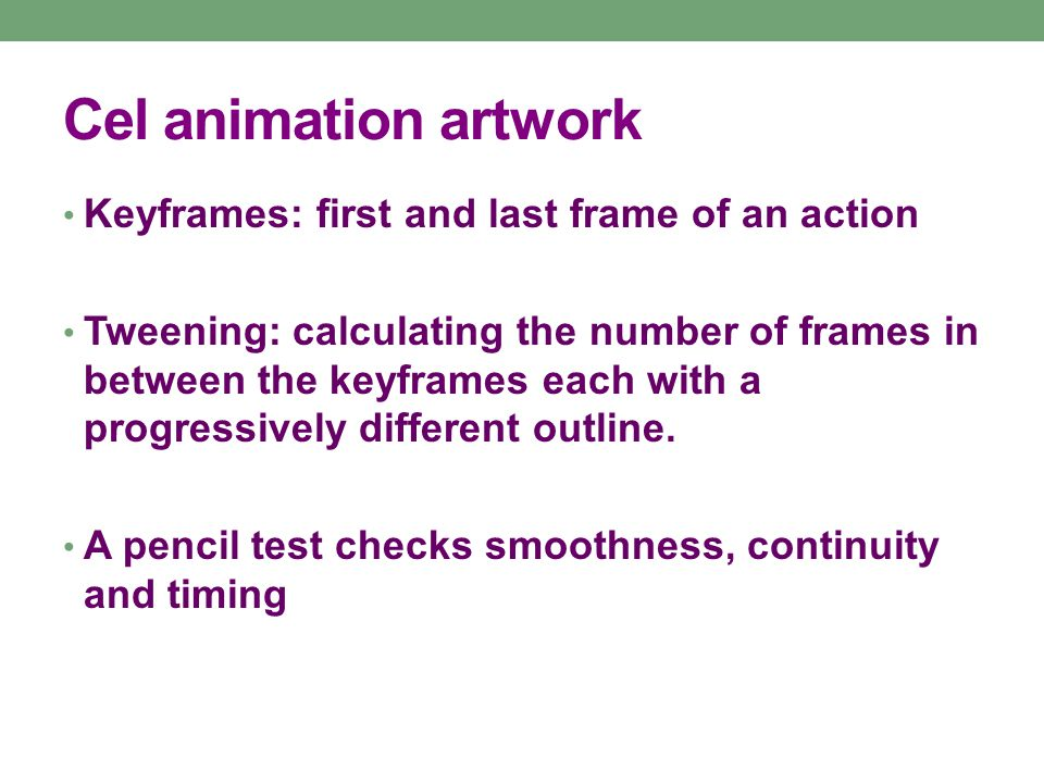 Cel animation artwork Keyframes: first and last frame of an action Tweening: calculating the number of frames in between the keyframes each with a progressively different outline.