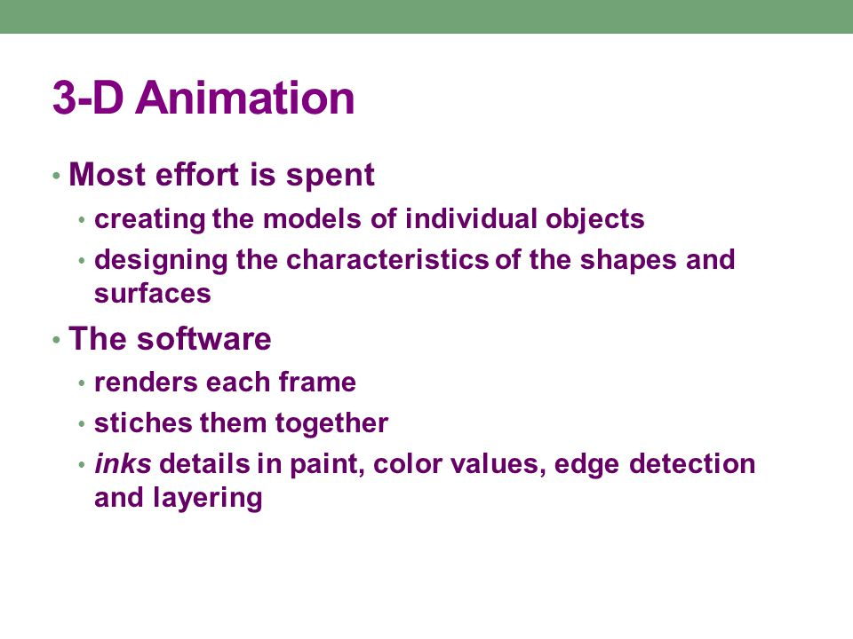 3-D Animation Most effort is spent creating the models of individual objects designing the characteristics of the shapes and surfaces The software renders each frame stiches them together inks details in paint, color values, edge detection and layering