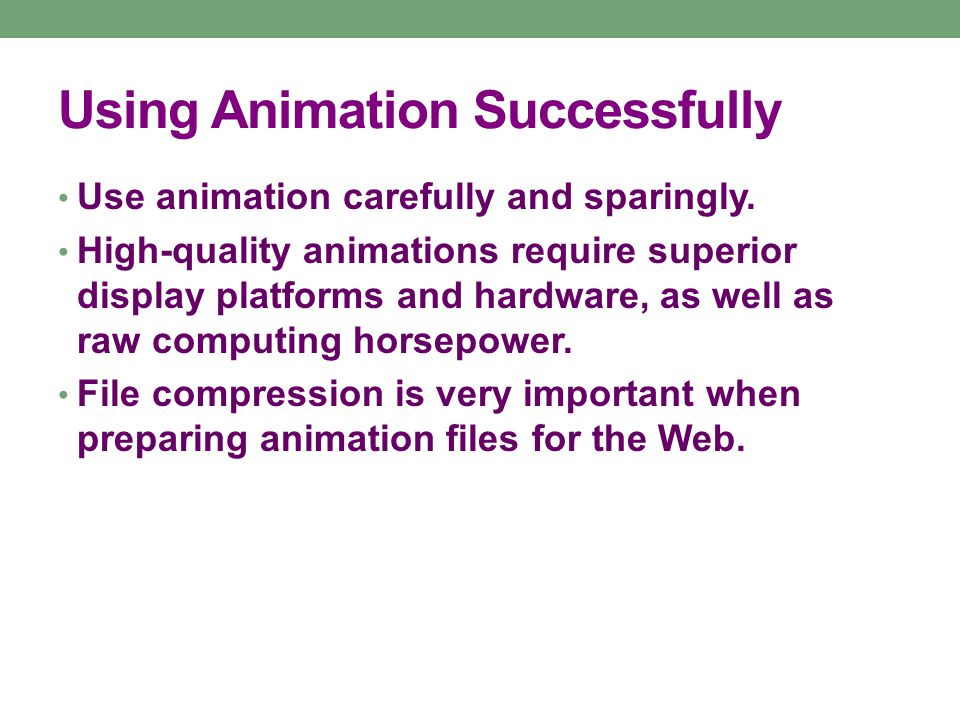 Using Animation Successfully Use animation carefully and sparingly.