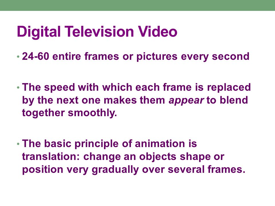 Digital Television Video 24-60 entire frames or pictures every second The speed with which each frame is replaced by the next one makes them appear to blend together smoothly.