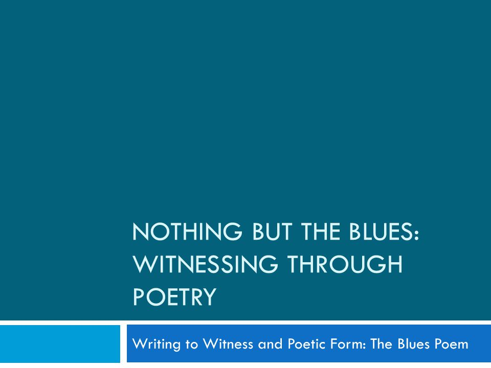 NOTHING BUT THE BLUES: WITNESSING THROUGH POETRY Writing to Witness and Poetic Form: The Blues Poem