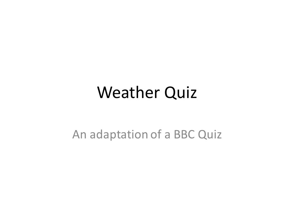 Weather Quiz An adaptation of a BBC Quiz