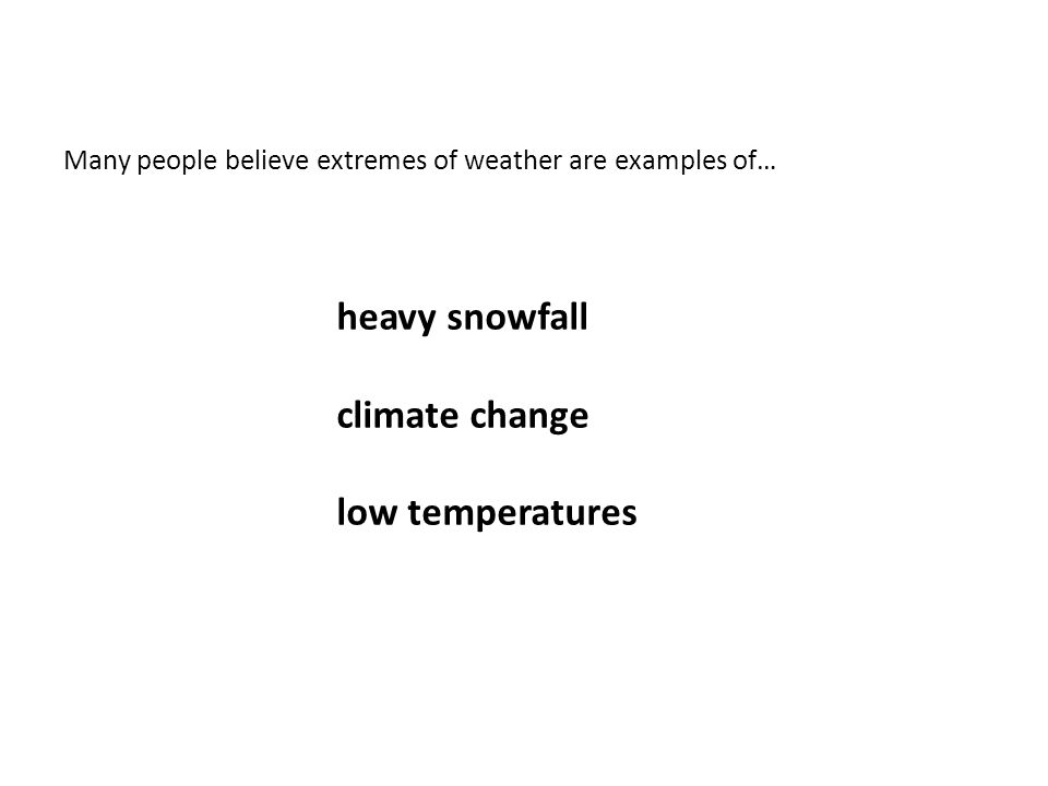 Many people believe extremes of weather are examples of… heavy snowfall climate change low temperatures