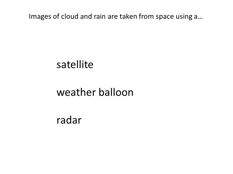 Images of cloud and rain are taken from space using a… satellite weather balloon radar