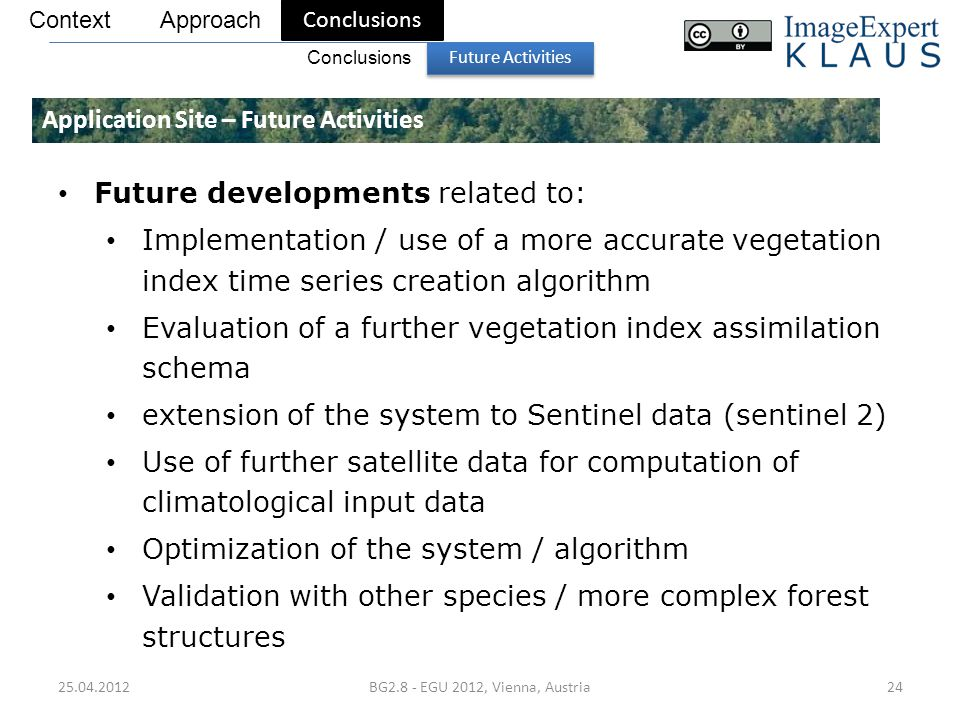 25.04.2012BG2.8 - EGU 2012, Vienna, Austria24 Application Site – Future Activities Context Conclusions Approach Future Activities Conclusions Future developments related to: Implementation / use of a more accurate vegetation index time series creation algorithm Evaluation of a further vegetation index assimilation schema extension of the system to Sentinel data (sentinel 2) Use of further satellite data for computation of climatological input data Optimization of the system / algorithm Validation with other species / more complex forest structures